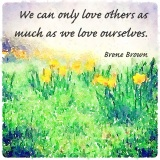 we can only love others as much as we love ourselves by brene brown